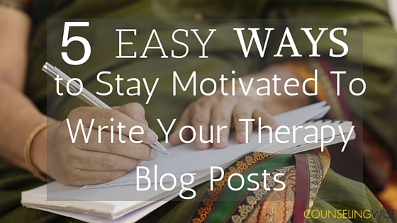 5 Easy Ways to Stay Motivated To Write Your Therapy Blog Posts